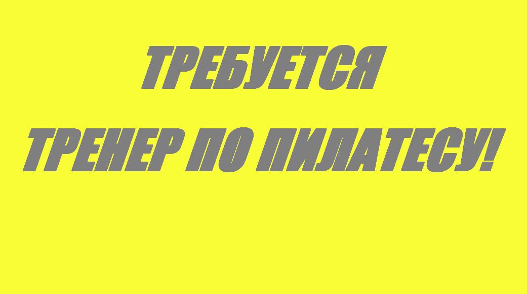 ТРЕБУЕТСЯ ТРЕНЕР ПО ПИЛАТЕСУ!